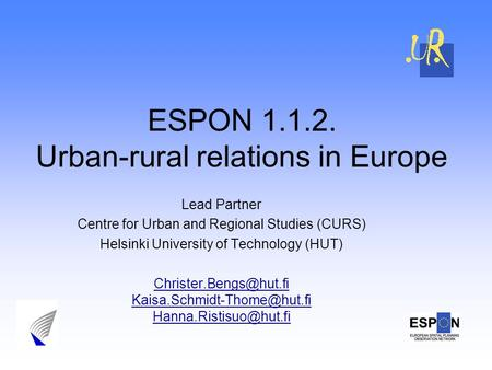 ESPON 1.1.2. Urban-rural relations in Europe Lead Partner Centre for Urban and Regional Studies (CURS) Helsinki University of Technology (HUT)