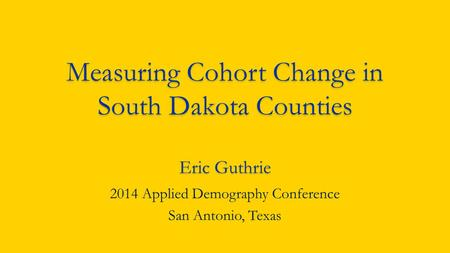 Measuring Cohort Change in South Dakota Counties Eric Guthrie 2014 Applied Demography Conference San Antonio, Texas.