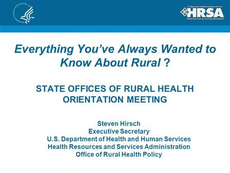 Everything You've Always Wanted to Know About Rural ? STATE OFFICES OF RURAL HEALTH ORIENTATION MEETING Steven Hirsch Executive Secretary U.S. Department.