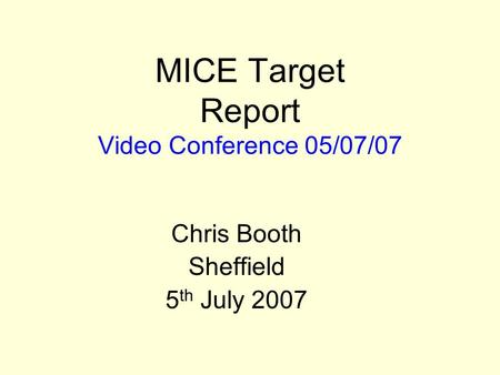 MICE Target Report Video Conference 05/07/07 Chris Booth Sheffield 5 th July 2007.