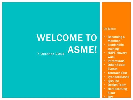 7 October 2014 WELCOME TO ASME! Up Next: Becoming a Member Leadership training HOPE slavery walk Intramurals Other Social Events Tormach Tour Lyondell.