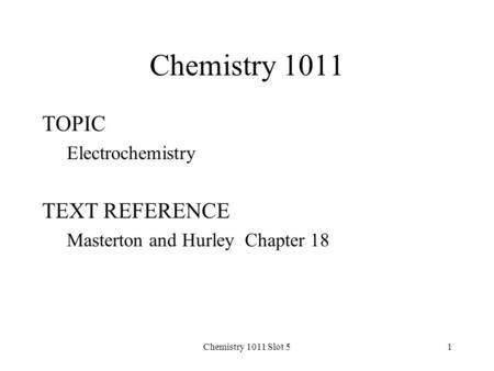 Chemistry 1011 Slot 51 Chemistry 1011 TOPIC Electrochemistry TEXT REFERENCE Masterton and Hurley Chapter 18.