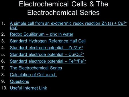 Electrochemical Cells & The Electrochemical Series 1.A simple cell from an exothermic redox reaction Zn (s) + Cu 2+ (aq)A simple cell from an exothermic.