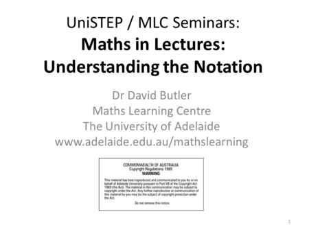 UniSTEP / MLC Seminars: Maths in Lectures: Understanding the Notation Dr David Butler Maths Learning Centre The University of Adelaide www.adelaide.edu.au/mathslearning.