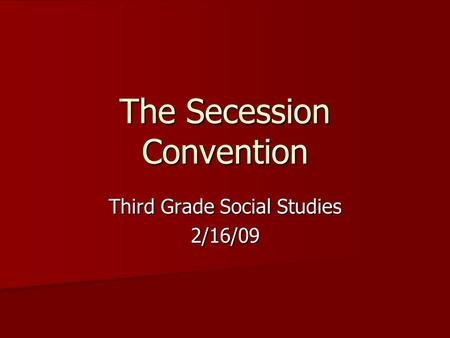 The Secession Convention Third Grade Social Studies 2/16/09.