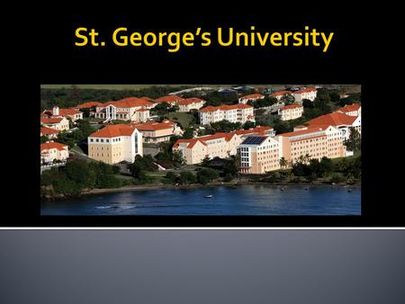  Located on the island of Grenada, West Indies  St. George's is both a Medical and Veterinary school  It has been around for over 30 years as a Med.