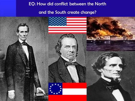 EQ: How did conflict between the North and the South create change?