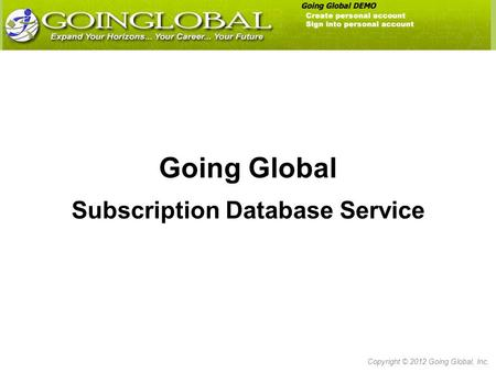 Going Global Subscription Database Service Copyright © 2012 Going Global, Inc.