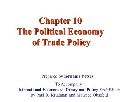 Chapter 10 The Political Economy of Trade Policy of Trade Policy Prepared by Iordanis Petsas To Accompany International Economics: Theory and Policy International.