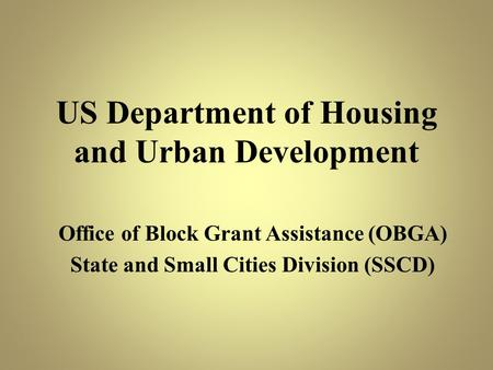 US Department of Housing and Urban Development Office of Block Grant Assistance (OBGA) State and Small Cities Division (SSCD)