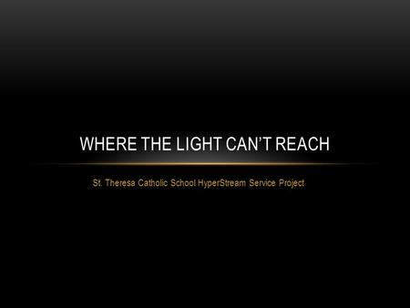 St. Theresa Catholic School HyperStream Service Project WHERE THE LIGHT CAN'T REACH.