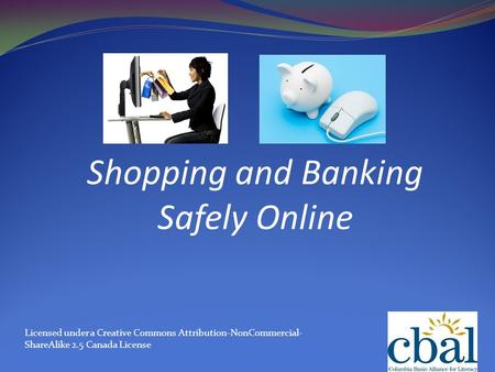 Shopping and Banking Safely Online Licensed under a Creative Commons Attribution-NonCommercial- ShareAlike 2.5 Canada License.