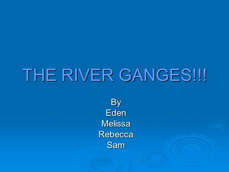 THE RIVER GANGES!!! ByEdenMelissaRebeccaSam. Introduction The longest river is the river Nile. Rivers are normally Fresh water. Rivers is a part of the.