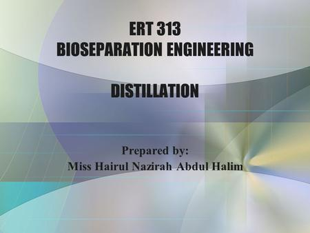 ERT 313 BIOSEPARATION ENGINEERING DISTILLATION Prepared by: Miss Hairul Nazirah Abdul Halim.