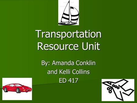 <strong>Transportation</strong> Resource Unit By: Amanda Conklin and Kelli Collins ED 417.