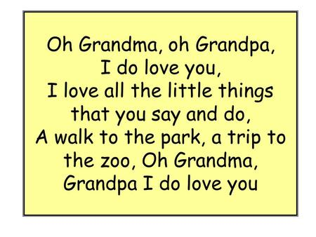 Oh Grandma, oh Grandpa, I do love you, I love all the little things that you say and do, A walk to the park, a trip to the zoo, Oh Grandma, Grandpa I.