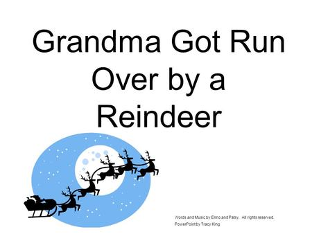Grandma Got Run Over by a Reindeer Words and Music by Elmo and Patsy. All rights reserved. PowerPoint by Tracy King.