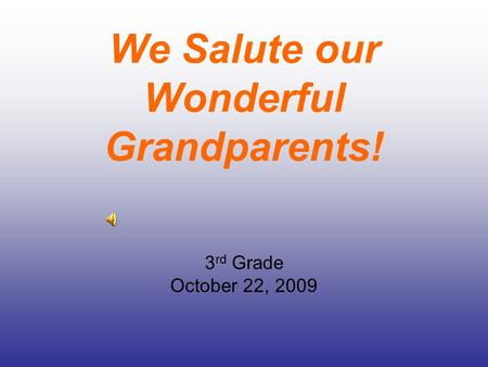 We Salute our Wonderful Grandparents! 3 rd Grade October 22, 2009.