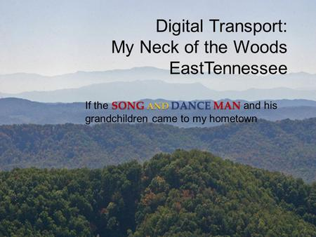 Digital Transport: My Neck of the Woods EastTennessee SONG AND DANCE MAN If the SONG AND DANCE MAN and his grandchildren came to my hometown.