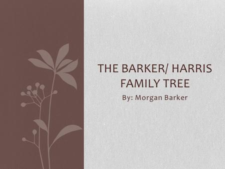 By: Morgan Barker THE BARKER/ HARRIS FAMILY TREE.