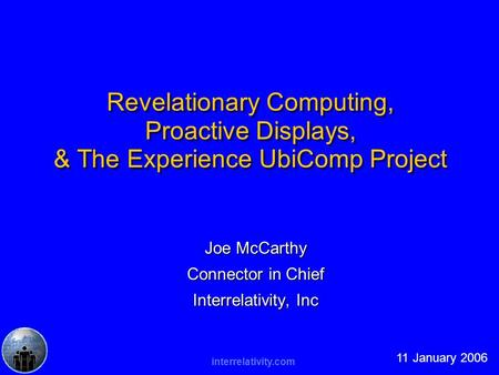 Interrelativity.com Revelationary Computing, Proactive Displays, & The Experience UbiComp Project Joe McCarthy Connector in Chief Interrelativity, Inc.