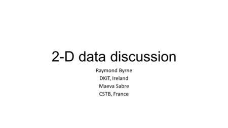 2-D data discussion Raymond Byrne DKiT, Ireland Maeva Sabre CSTB, France.