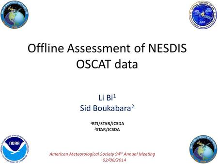 Offline Assessment of NESDIS OSCAT data Li Bi 1 Sid Boukabara 2 1 RTI/STAR/JCSDA 2 STAR/JCSDA American Meteorological Society 94 th Annual Meeting 02/06/2014.