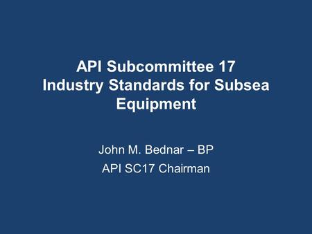 API Subcommittee 17 Industry Standards for Subsea Equipment John M. Bednar – BP API SC17 Chairman.