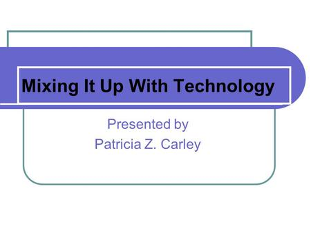 Mixing It Up With Technology Presented by Patricia Z. Carley.