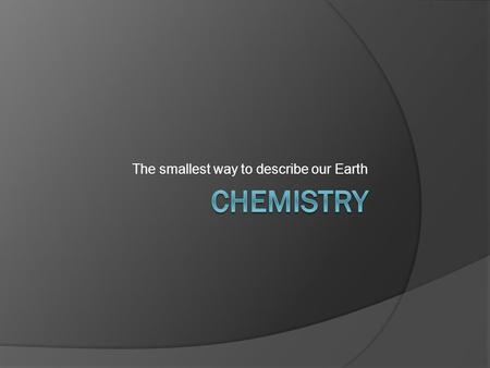 The smallest way to describe our Earth. Atoms  This is the smallest unit of an element having the same properties of that element  Arrangement and types.