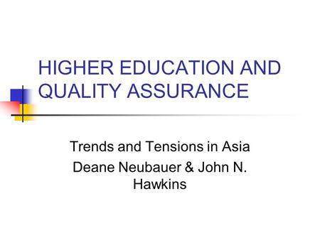 HIGHER EDUCATION AND QUALITY ASSURANCE Trends and Tensions in Asia Deane Neubauer & John N. Hawkins.
