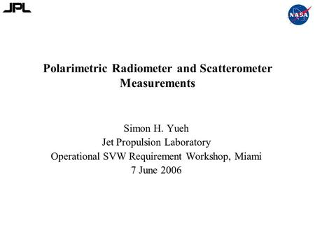 Polarimetric Radiometer and Scatterometer Measurements Simon H. Yueh Jet Propulsion Laboratory Operational SVW Requirement Workshop, Miami 7 June 2006.