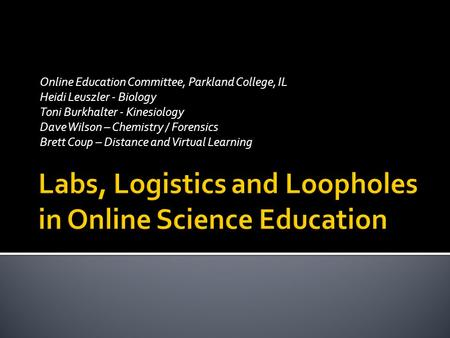 Online Education Committee, Parkland College, IL Heidi Leuszler - Biology Toni Burkhalter - Kinesiology Dave Wilson – Chemistry / Forensics Brett Coup.