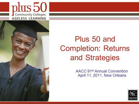 Plus 50 and Completion: Returns and Strategies AACC 91 st Annual Convention April 11, 2011, New Orleans.