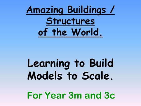 Amazing Buildings / Structures of the World. Learning to Build Models to Scale. For Year 3m and 3c.