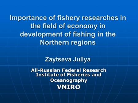 Importance of fishery researches in the field of economy in development of fishing in the Northern regions Zaytseva Juliya All-Russian Federal Research.