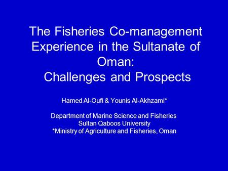 The Fisheries Co-management Experience in the Sultanate of Oman: Challenges and Prospects Hamed Al-Oufi & Younis Al-Akhzami* Department of Marine Science.