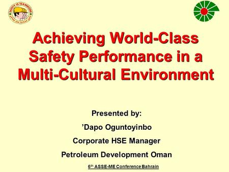6 th ASSE-ME Conference Bahrain Achieving World-Class Safety Performance in a Multi-Cultural Environment Presented by: 'Dapo Oguntoyinbo Corporate HSE.