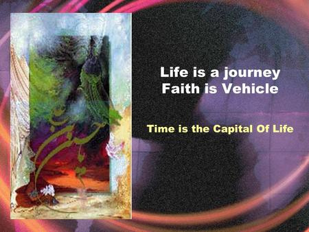 Life is a journey Faith is Vehicle Time is the Capital Of Life.