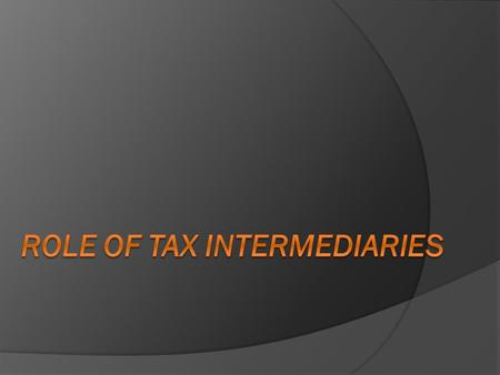 Who are tax intermediaries?  Tax advisers  Accountants  Lawyers  Financial institutions Why are they considered as tax intermediaries?  Tax Compliance: