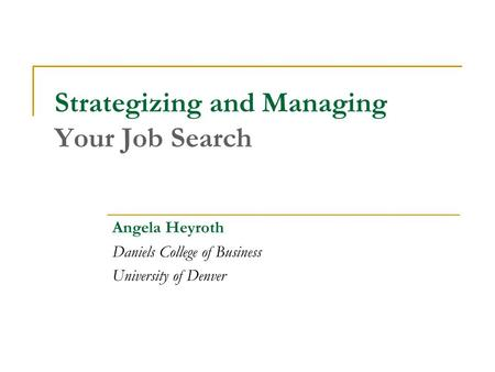 Strategizing and Managing Your Job Search Angela Heyroth Daniels College of Business University of Denver.