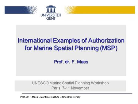 Prof. dr. F. Maes – Maritime Institute – Ghent University International Examples of Authorization for Marine Spatial Planning (MSP) Prof. dr. F. Maes UNESCO.