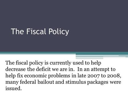 The Fiscal Policy The fiscal policy is currently used to help decrease the deficit we are in. In an attempt to help fix economic problems in late 2007.