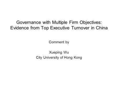 Governance with Multiple Firm Objectives: Evidence from Top Executive Turnover in China Comment by Xueping Wu City University of Hong Kong.