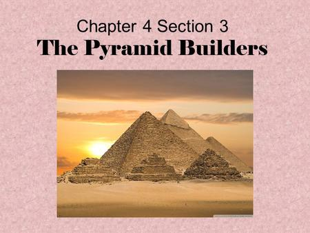 Chapter 4 Section 3 The Pyramid Builders. Egyptian Kingdom Periods Historians divide the history of ancient Egypt into the Old Kingdom, the Middle Kingdom,