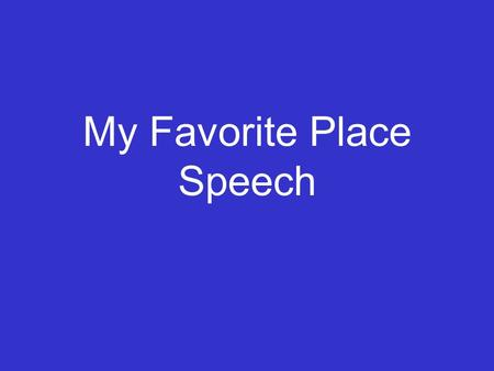 My Favorite Place Speech Assignment Students will use descriptive language and organizational skills to write this speech. Topic: A location in the world.