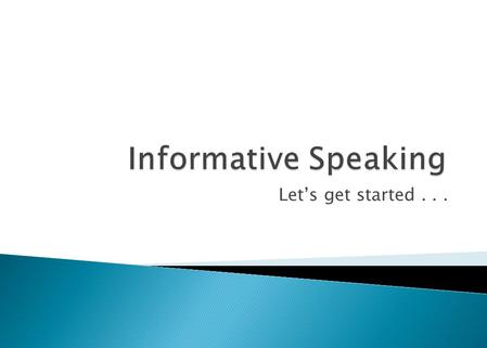 Let's get started....  An informative speech communicates knowledge and understanding about a process, an event, a person or place, an object, or a concept.