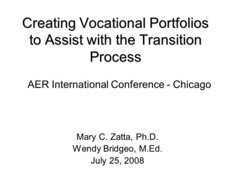 Creating Vocational Portfolios to Assist with the Transition Process Mary C. Zatta, Ph.D. Wendy Bridgeo, M.Ed. July 25, 2008 AER International Conference.
