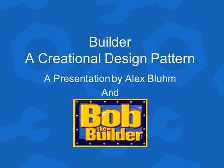 Builder A Creational Design Pattern A Presentation by Alex Bluhm And.