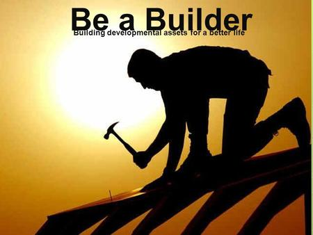 Be a Builder Building developmental assets for a better life.
